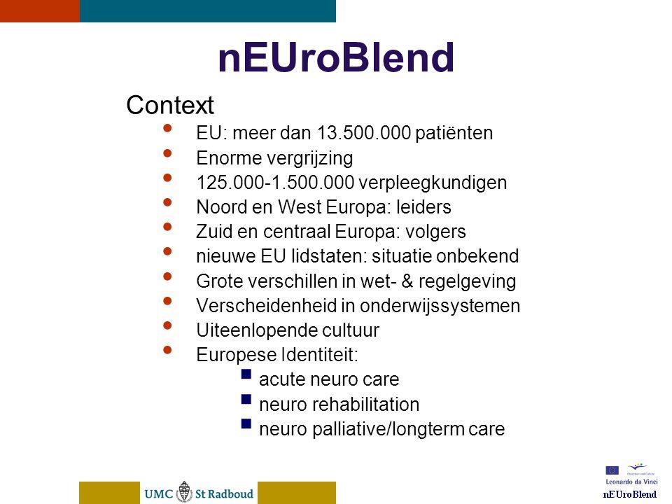 nEUroBlend Presentation, den Bosch, sep 30, 2005 nEUroBlend Context • EU: meer dan 13.500.000 patiënten • Enorme vergrijzing • 125.000-1.500.000 verpleegkundigen • Noord en West Europa: leiders • Zuid en centraal Europa: volgers • nieuwe EU lidstaten: situatie onbekend • Grote verschillen in wet- & regelgeving • Verscheidenheid in onderwijssystemen • Uiteenlopende cultuur • Europese Identiteit:  acute neuro care  neuro rehabilitation  neuro palliative/longterm care