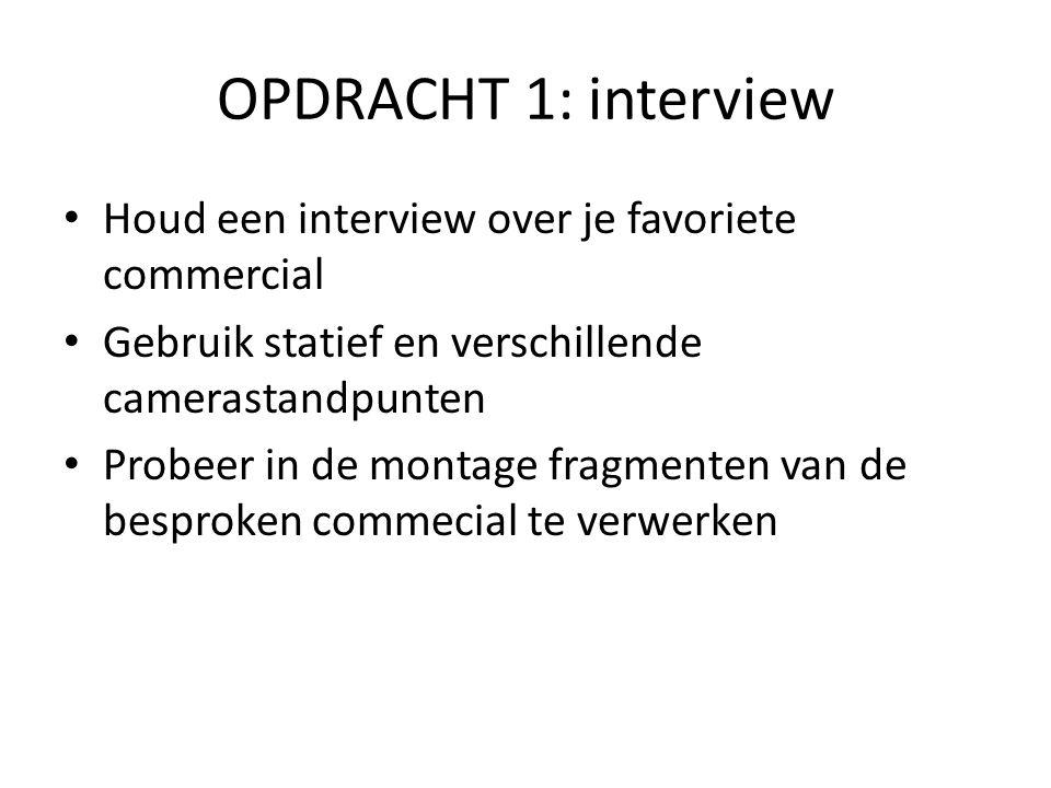 OPDRACHT 1: interview • Houd een interview over je favoriete commercial • Gebruik statief en verschillende camerastandpunten • Probeer in de montage f