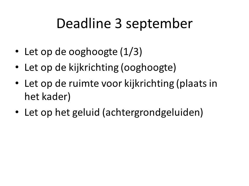 Deadline 3 september • Let op de ooghoogte (1/3) • Let op de kijkrichting (ooghoogte) • Let op de ruimte voor kijkrichting (plaats in het kader) • Let op het geluid (achtergrondgeluiden)