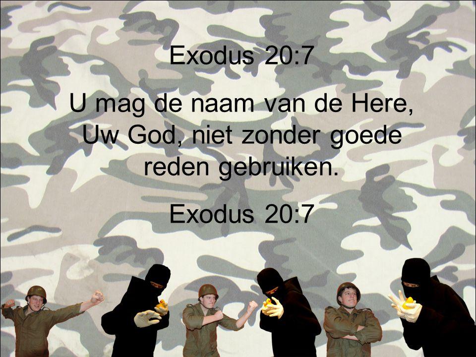 Exodus 20:7 U mag de naam van de Here, Uw God, niet zonder goede reden gebruiken. Exodus 20:7