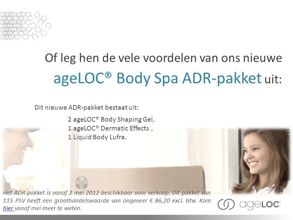 Of leg hen de vele voordelen van ons nieuwe ageLOC® Body Spa ADR-pakket uit: Het ADR-pakket is vanaf 2 mei 2012 beschikbaar voor verkoop. Dit pakket v
