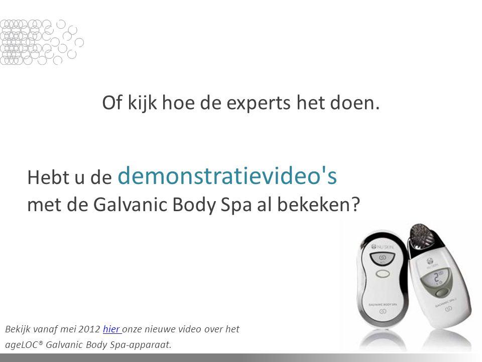Hebt u de demonstratievideo's met de Galvanic Body Spa al bekeken? Of kijk hoe de experts het doen. Bekijk vanaf mei 2012 hier onze nieuwe video over