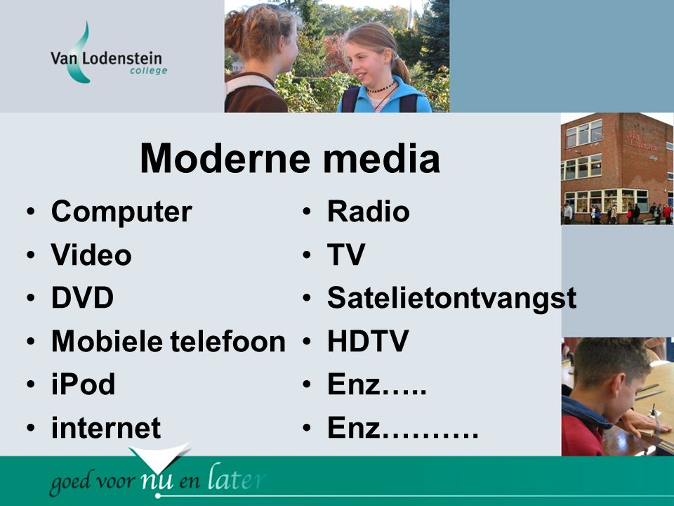 Moderne media •Computer •Video •DVD •Mobiele telefoon •iPod •internet •Radio •TV •Satelietontvangst •HDTV •Enz…..