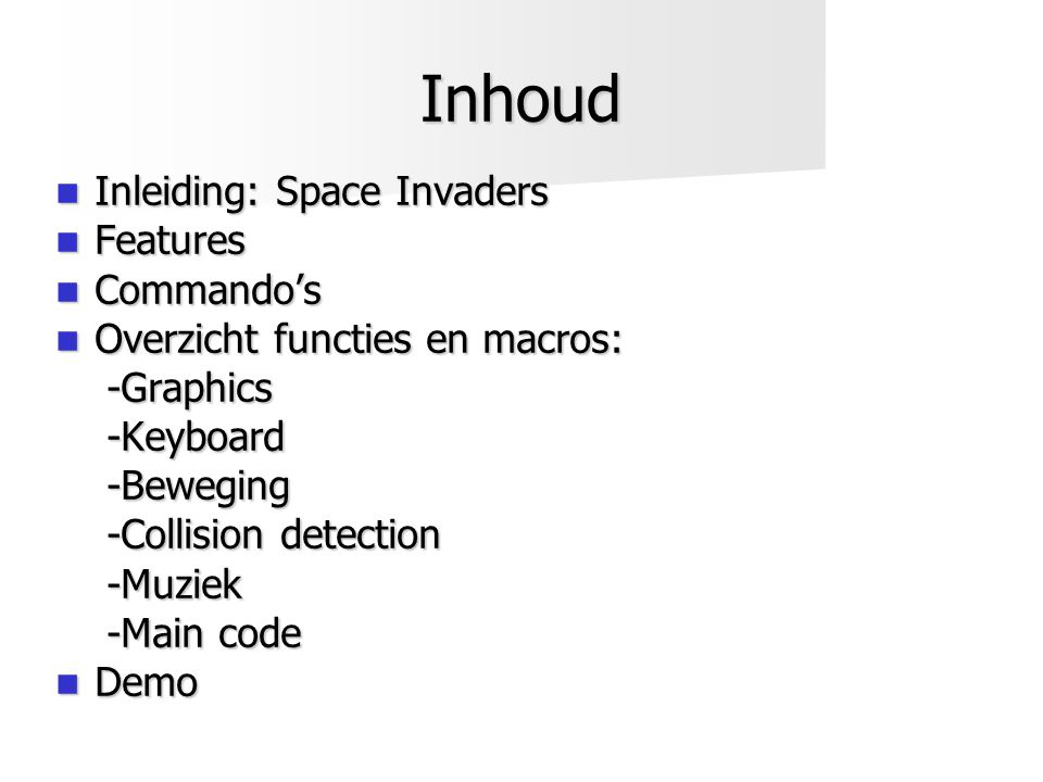 Inhoud  Inleiding: Space Invaders  Features  Commando's  Overzicht functies en macros: -Graphics -Graphics-Keyboard-Beweging -Collision detection -Muziek -Main code  Demo