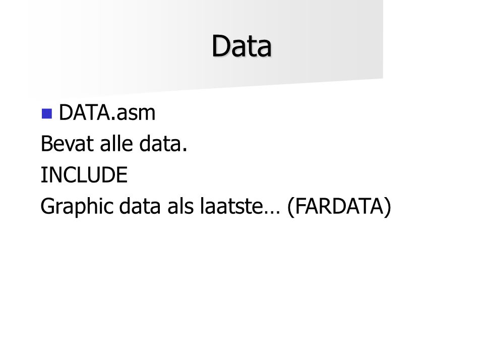 Data  DATA.asm Bevat alle data. INCLUDE Graphic data als laatste… (FARDATA)