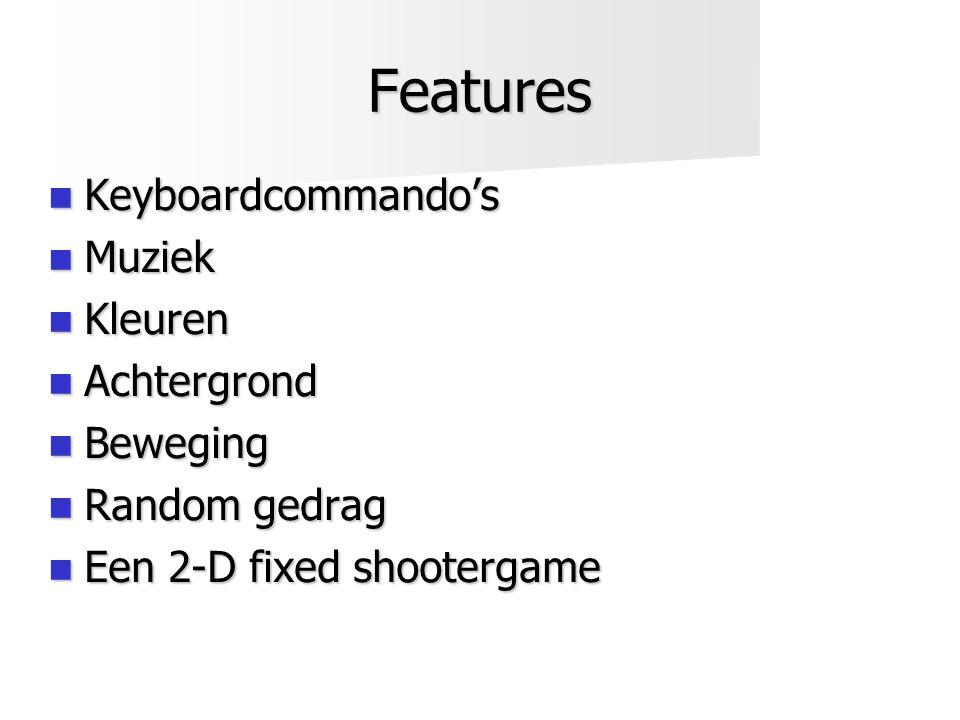 Features  Keyboardcommando's  Muziek  Kleuren  Achtergrond  Beweging  Random gedrag  Een 2-D fixed shootergame
