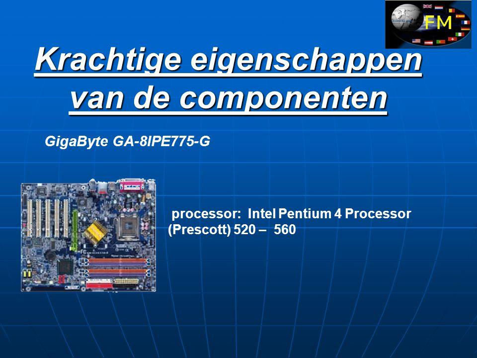 Krachtige eigenschappen van de componenten GigaByte GA-8IPE775-G processor: Intel Pentium 4 Processor (Prescott) 520 – 560