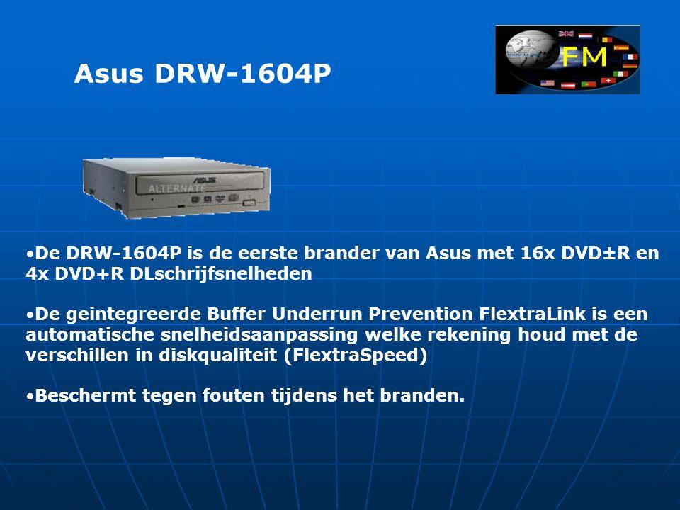 Asus DRW-1604P •De DRW-1604P is de eerste brander van Asus met 16x DVD±R en 4x DVD+R DLschrijfsnelheden •De geintegreerde Buffer Underrun Prevention FlextraLink is een automatische snelheidsaanpassing welke rekening houd met de verschillen in diskqualiteit (FlextraSpeed) •Beschermt tegen fouten tijdens het branden.
