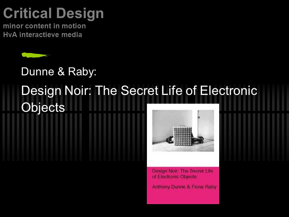 Dunne & Raby: Design Noir: The Secret Life of Electronic Objects Critical Design minor content in motion HvA interactieve media