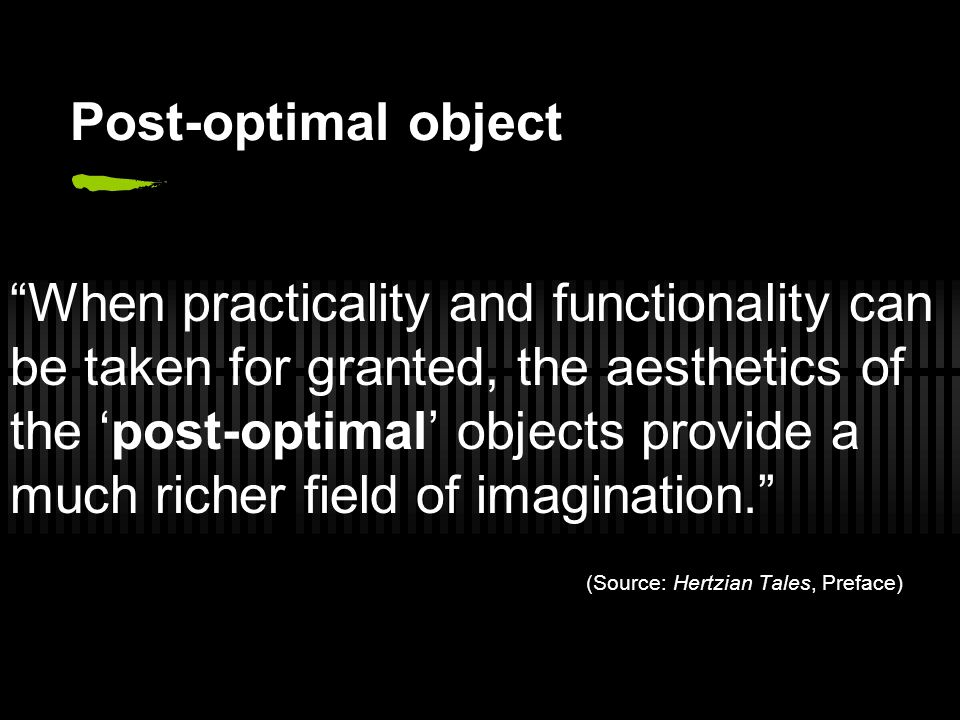 Post-optimal object When practicality and functionality can be taken for granted, the aesthetics of the 'post-optimal' objects provide a much richer field of imagination. (Source: Hertzian Tales, Preface)