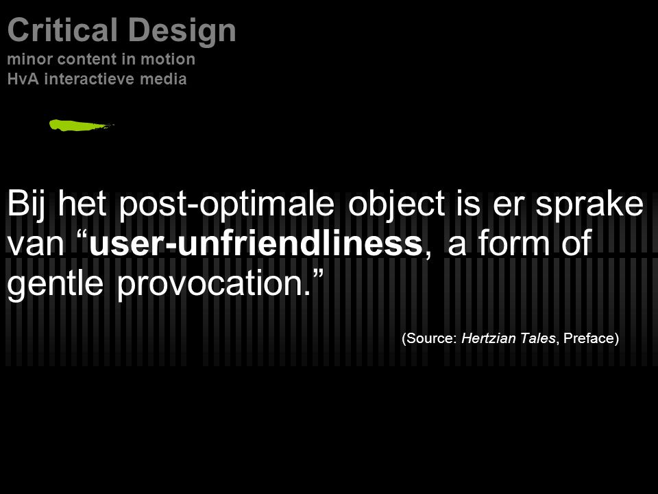 Bij het post-optimale object is er sprake van user-unfriendliness, a form of gentle provocation. (Source: Hertzian Tales, Preface) Critical Design minor content in motion HvA interactieve media