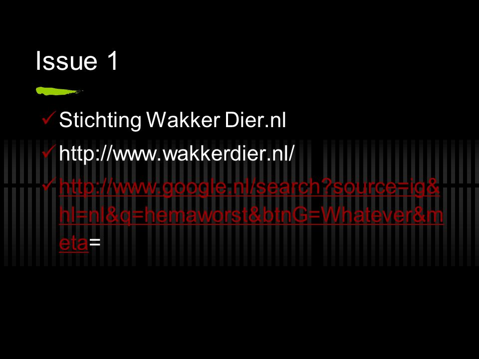 Issue 1  Stichting Wakker Dier.nl  http://www.wakkerdier.nl/  http://www.google.nl/search?source=ig& hl=nl&q=hemaworst&btnG=Whatever&m eta= http://www.google.nl/search?source=ig& hl=nl&q=hemaworst&btnG=Whatever&m eta