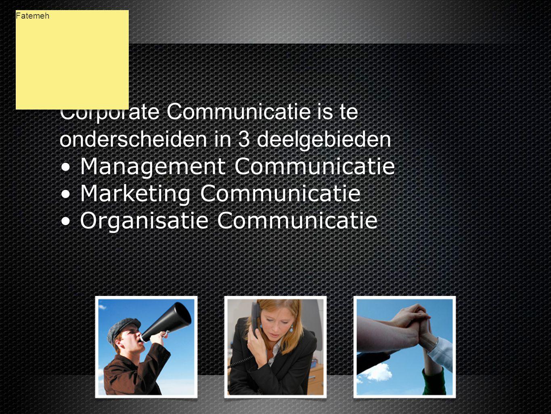 Corporate Communicatie is te onderscheiden in 3 deelgebieden • Management Communicatie • Marketing Communicatie • Organisatie Communicatie Corporate Communicatie is te onderscheiden in 3 deelgebieden • Management Communicatie • Marketing Communicatie • Organisatie Communicatie Fatemeh