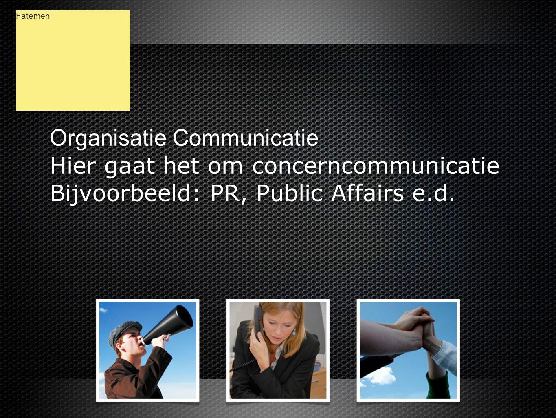 Organisatie Communicatie Hier gaat het om concerncommunicatie Bijvoorbeeld: PR, Public Affairs e.d.