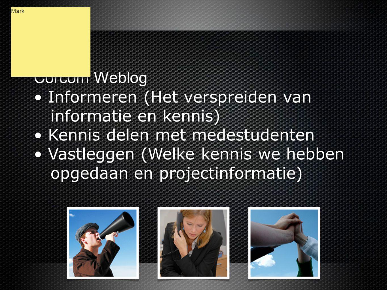 Corcom Weblog • Informeren (Het verspreiden van informatie en kennis) • Kennis delen met medestudenten • Vastleggen (Welke kennis we hebben opgedaan en projectinformatie) Corcom Weblog • Informeren (Het verspreiden van informatie en kennis) • Kennis delen met medestudenten • Vastleggen (Welke kennis we hebben opgedaan en projectinformatie) Mark