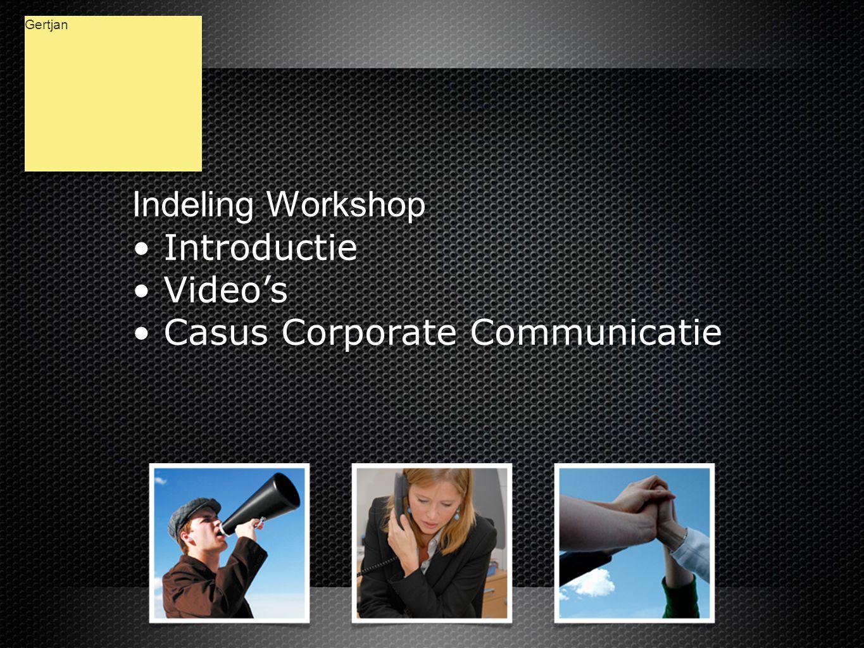 Indeling Workshop • Introductie • Video's • Casus Corporate Communicatie Indeling Workshop • Introductie • Video's • Casus Corporate Communicatie Gertjan