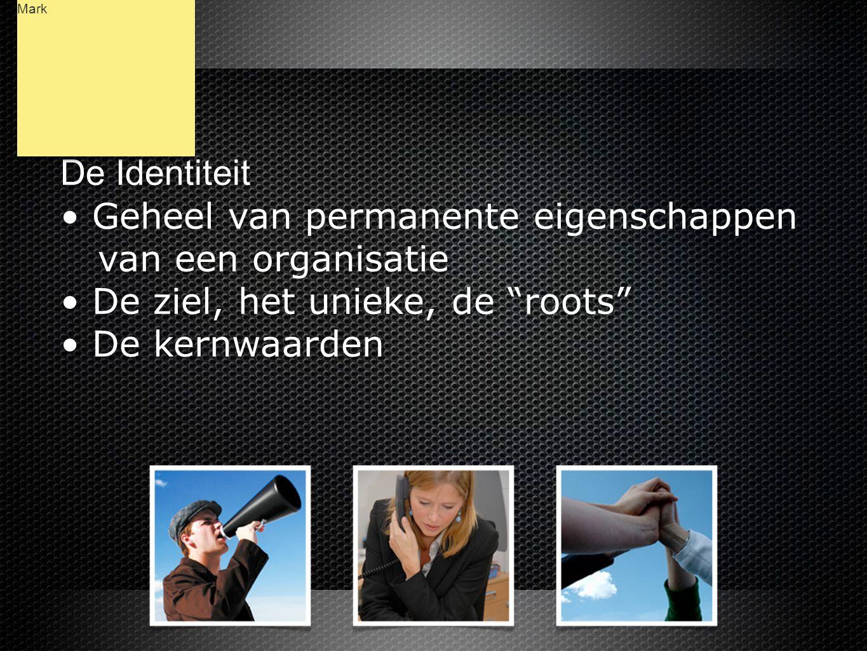 De Identiteit • Geheel van permanente eigenschappen van een organisatie • De ziel, het unieke, de roots • De kernwaarden De Identiteit • Geheel van permanente eigenschappen van een organisatie • De ziel, het unieke, de roots • De kernwaarden Mark