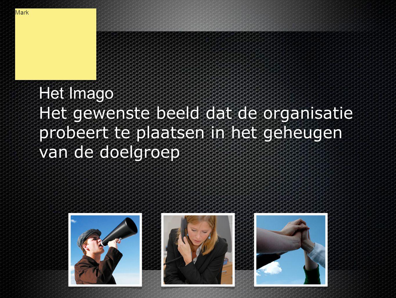 Het Imago Het gewenste beeld dat de organisatie probeert te plaatsen in het geheugen van de doelgroep Het Imago Het gewenste beeld dat de organisatie probeert te plaatsen in het geheugen van de doelgroep Mark