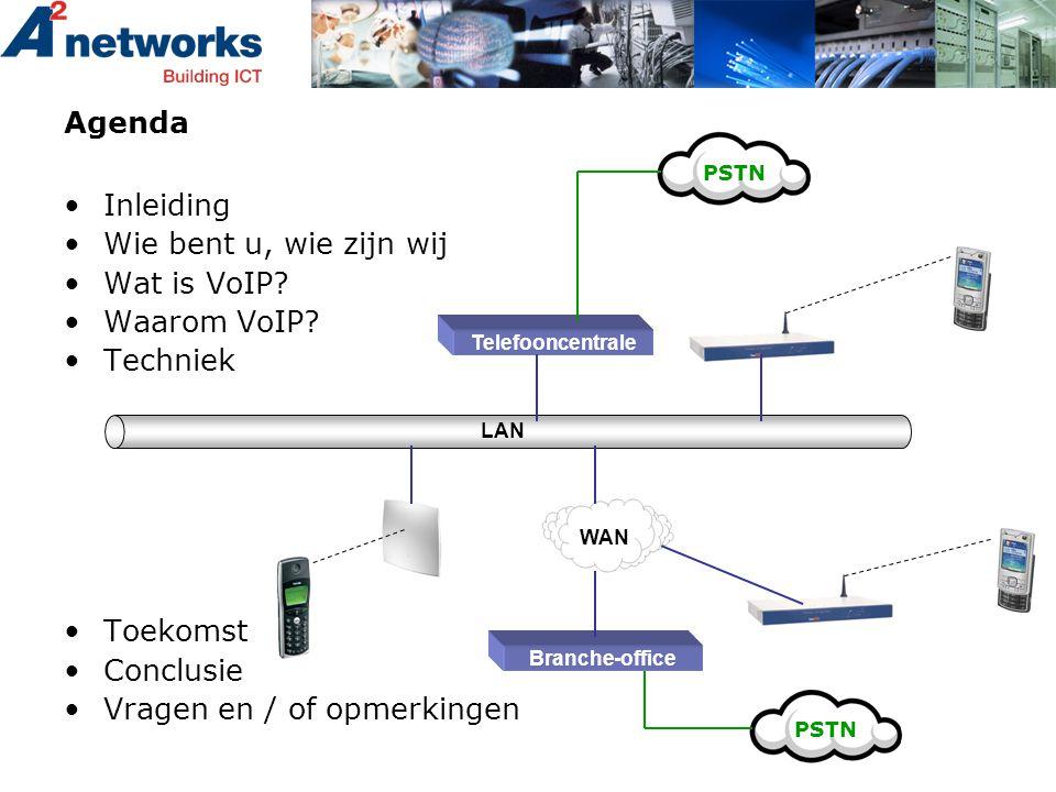 Agenda •Inleiding •Wie bent u, wie zijn wij •Wat is VoIP? •Waarom VoIP? •Techniek •Toekomst •Conclusie •Vragen en / of opmerkingen WAN LAN Telefooncen