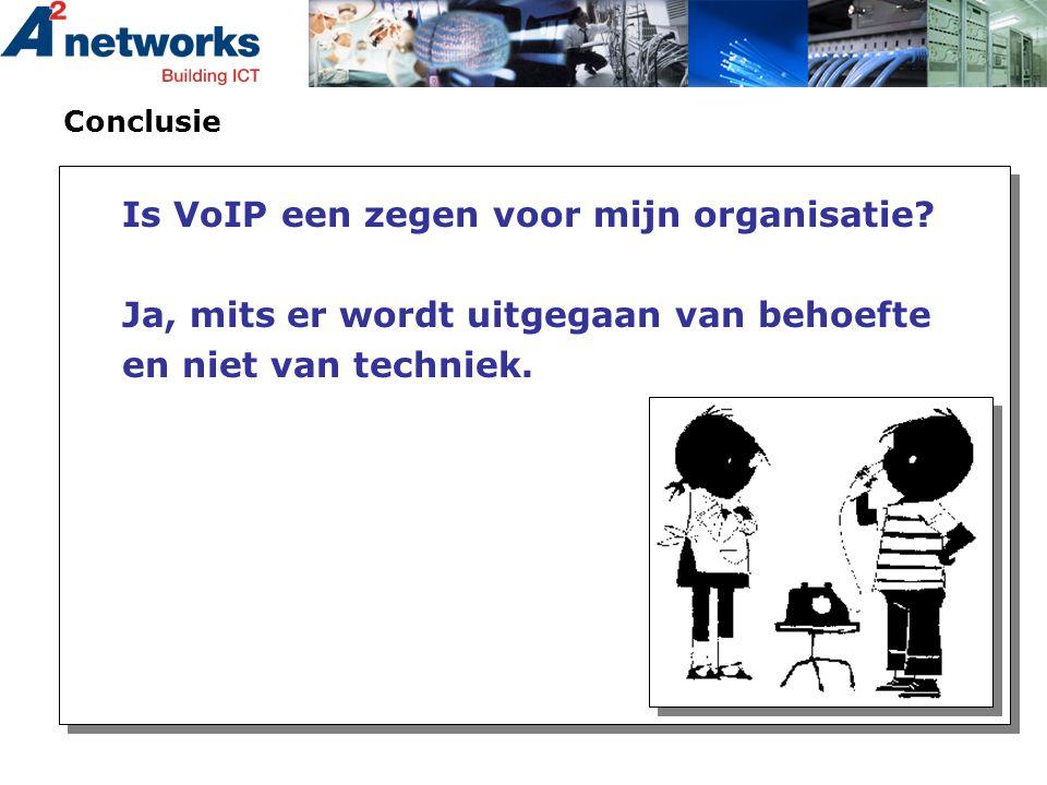 Conclusie Is VoIP een zegen voor mijn organisatie? Ja, mits er wordt uitgegaan van behoefte en niet van techniek.