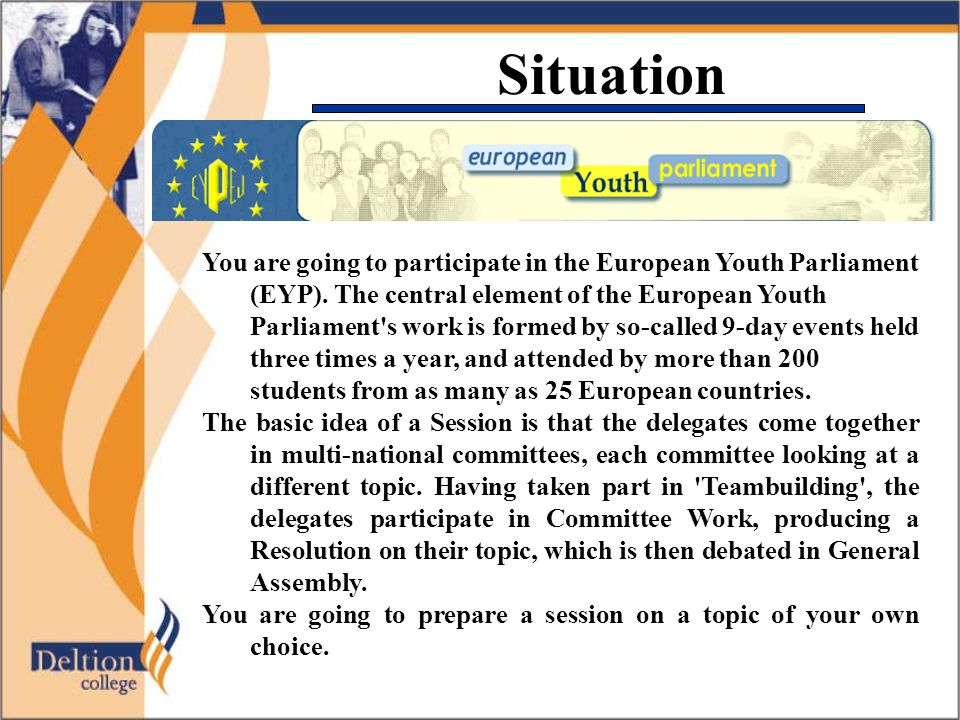 Situation You are going to participate in the European Youth Parliament (EYP). The central element of the European Youth Parliament's work is formed b