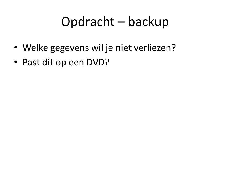 Opdracht – backup • Welke gegevens wil je niet verliezen? • Past dit op een DVD?