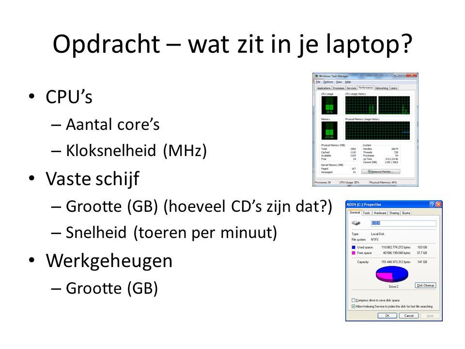 Opdracht – wat zit in je laptop? • CPU's – Aantal core's – Kloksnelheid (MHz) • Vaste schijf – Grootte (GB) (hoeveel CD's zijn dat?) – Snelheid (toere