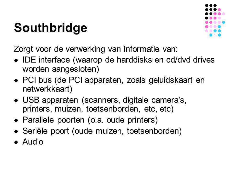 Southbridge Zorgt voor de verwerking van informatie van:  IDE interface (waarop de harddisks en cd/dvd drives worden aangesloten)  PCI bus (de PCI a