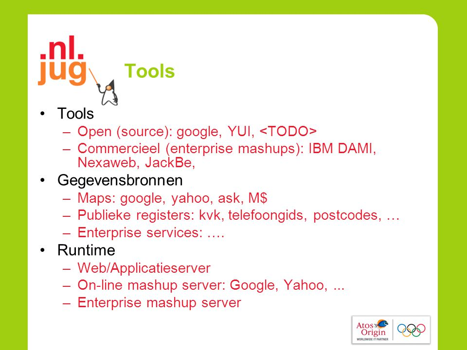 Tools •Tools –Open (source): google, YUI, –Commercieel (enterprise mashups): IBM DAMI, Nexaweb, JackBe, •Gegevensbronnen –Maps: google, yahoo, ask, M$ –Publieke registers: kvk, telefoongids, postcodes, … –Enterprise services: ….