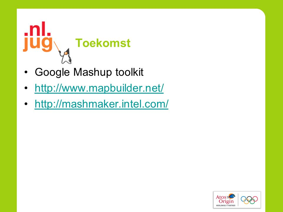 Toekomst •Google Mashup toolkit •http://www.mapbuilder.net/http://www.mapbuilder.net/ •http://mashmaker.intel.com/http://mashmaker.intel.com/