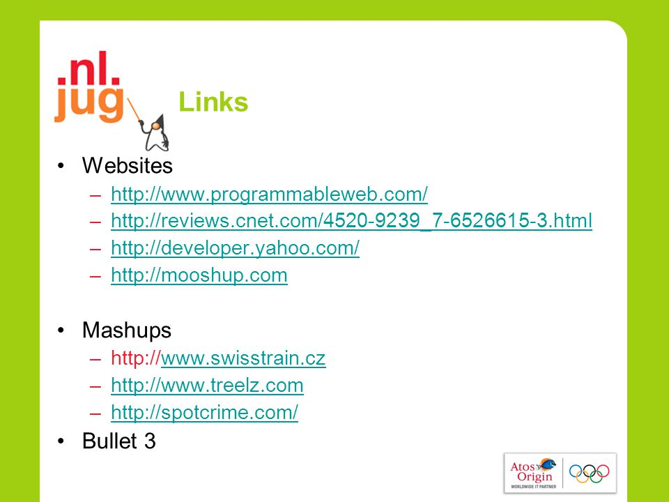 Links •Websites –http://www.programmableweb.com/http://www.programmableweb.com/ –http://reviews.cnet.com/4520-9239_7-6526615-3.htmlhttp://reviews.cnet.com/4520-9239_7-6526615-3.html –http://developer.yahoo.com/http://developer.yahoo.com/ –http://mooshup.comhttp://mooshup.com •Mashups –http://www.swisstrain.czwww.swisstrain.cz –http://www.treelz.comhttp://www.treelz.com –http://spotcrime.com/http://spotcrime.com/ •Bullet 3
