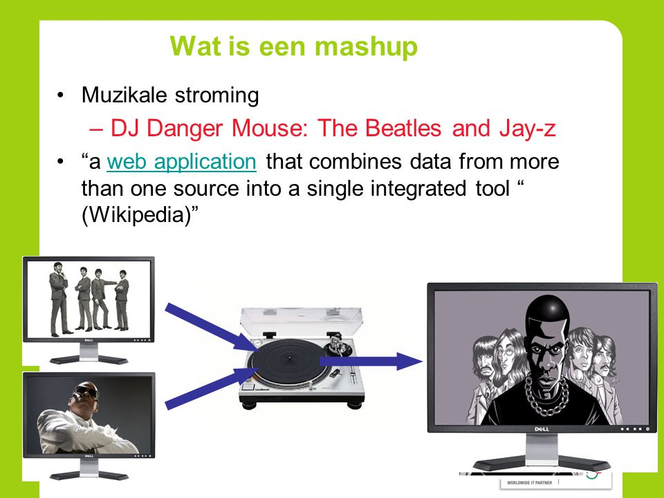 Wat is een mashup •Muzikale stroming –DJ Danger Mouse: The Beatles and Jay-z • a web application that combines data from more than one source into a single integrated tool (Wikipedia) web application