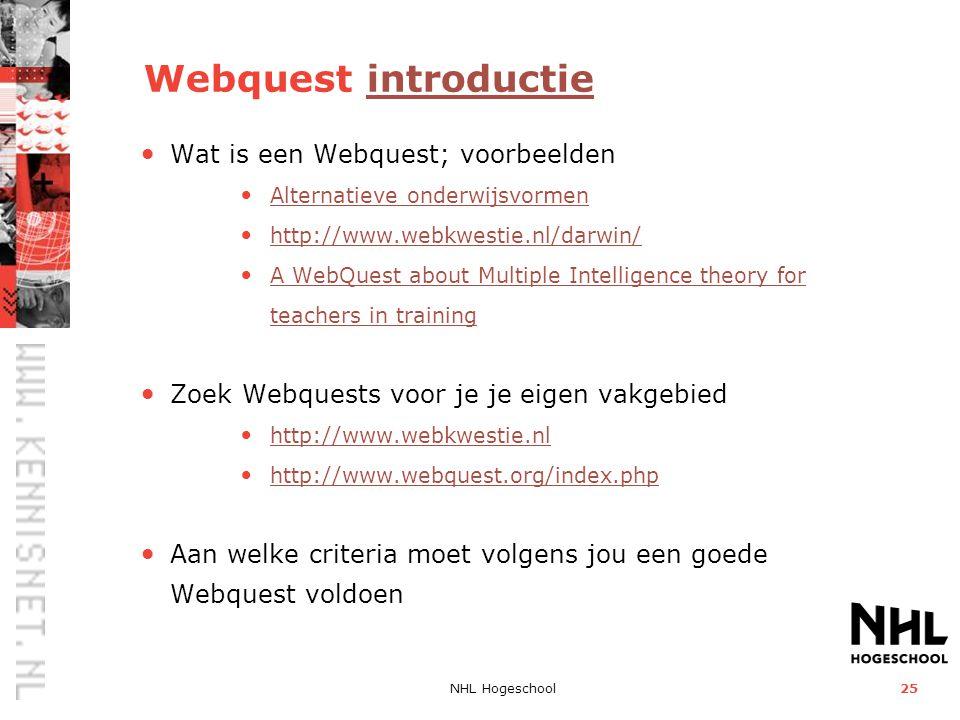 NHL Hogeschool25 Webquest introductieintroductie • Wat is een Webquest; voorbeelden • Alternatieve onderwijsvormen Alternatieve onderwijsvormen • http://www.webkwestie.nl/darwin/ http://www.webkwestie.nl/darwin/ • A WebQuest about Multiple Intelligence theory for teachers in training A WebQuest about Multiple Intelligence theory for teachers in training • Zoek Webquests voor je je eigen vakgebied • http://www.webkwestie.nl http://www.webkwestie.nl • http://www.webquest.org/index.php http://www.webquest.org/index.php • Aan welke criteria moet volgens jou een goede Webquest voldoen