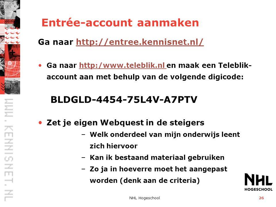 NHL Hogeschool26 Entrée-account aanmaken Ga naar http://entree.kennisnet.nl/http://entree.kennisnet.nl/ • Ga naar http:/www.teleblik.nl en maak een Teleblik- account aan met behulp van de volgende digicode: BLDGLD-4454-75L4V-A7PTVhttp:/www.teleblik.nl • Zet je eigen Webquest in de steigers – Welk onderdeel van mijn onderwijs leent zich hiervoor – Kan ik bestaand materiaal gebruiken – Zo ja in hoeverre moet het aangepast worden (denk aan de criteria)