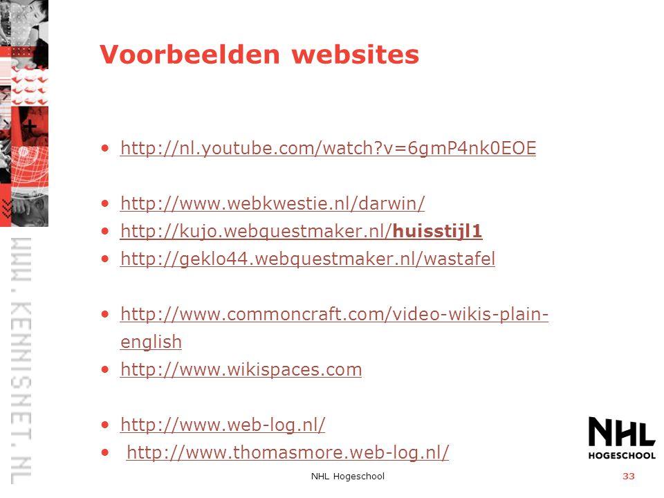 NHL Hogeschool33 Voorbeelden websites • http://nl.youtube.com/watch v=6gmP4nk0EOE http://nl.youtube.com/watch v=6gmP4nk0EOE • http://www.webkwestie.nl/darwin/ http://www.webkwestie.nl/darwin/ • http://kujo.webquestmaker.nl/huisstijl1 http://kujo.webquestmaker.nl/huisstijl1 • http://geklo44.webquestmaker.nl/wastafel http://geklo44.webquestmaker.nl/wastafel • http://www.commoncraft.com/video-wikis-plain- english http://www.commoncraft.com/video-wikis-plain- english • http://www.wikispaces.com http://www.wikispaces.com • http://www.web-log.nl/ http://www.web-log.nl/ • http://www.thomasmore.web-log.nl/http://www.thomasmore.web-log.nl/