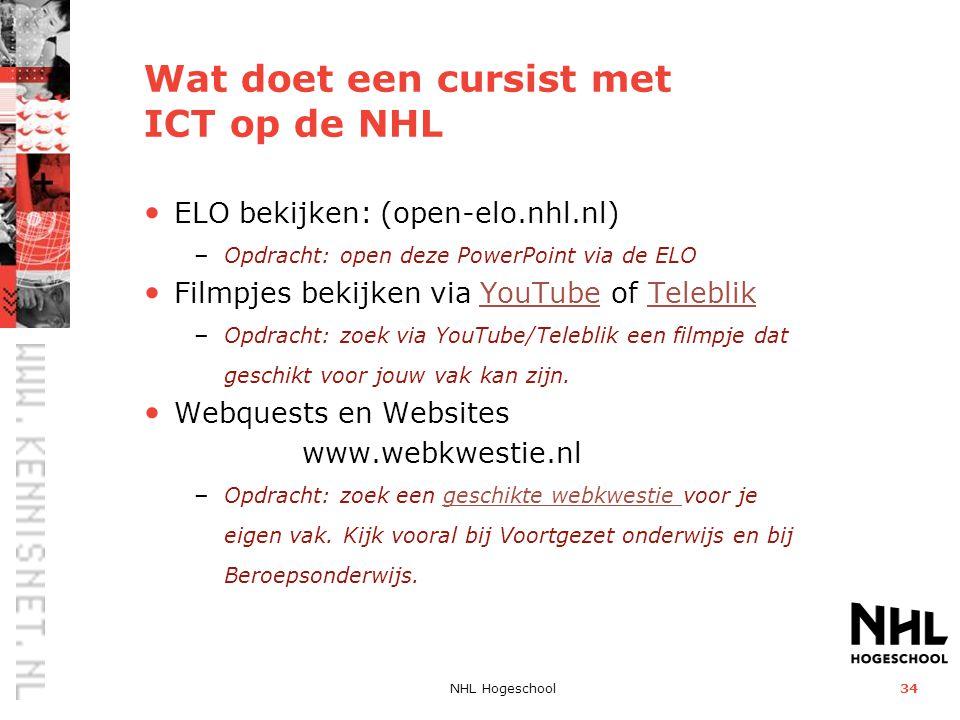 NHL Hogeschool34 Wat doet een cursist met ICT op de NHL • ELO bekijken: (open-elo.nhl.nl) – Opdracht: open deze PowerPoint via de ELO • Filmpjes bekijken via YouTube of TeleblikYouTubeTeleblik – Opdracht: zoek via YouTube/Teleblik een filmpje dat geschikt voor jouw vak kan zijn.