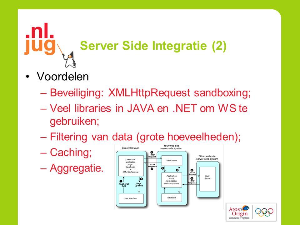 Server Side Integratie (2) •Voordelen –Beveiliging: XMLHttpRequest sandboxing; –Veel libraries in JAVA en.NET om WS te gebruiken; –Filtering van data (grote hoeveelheden); –Caching; –Aggregatie.