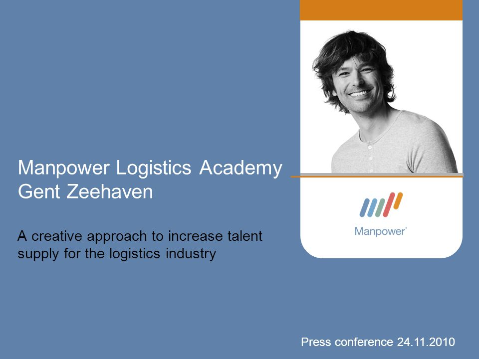 Manpower Logistics Academy Gent Zeehaven A creative approach to increase talent supply for the logistics industry Press conference 24.11.2010