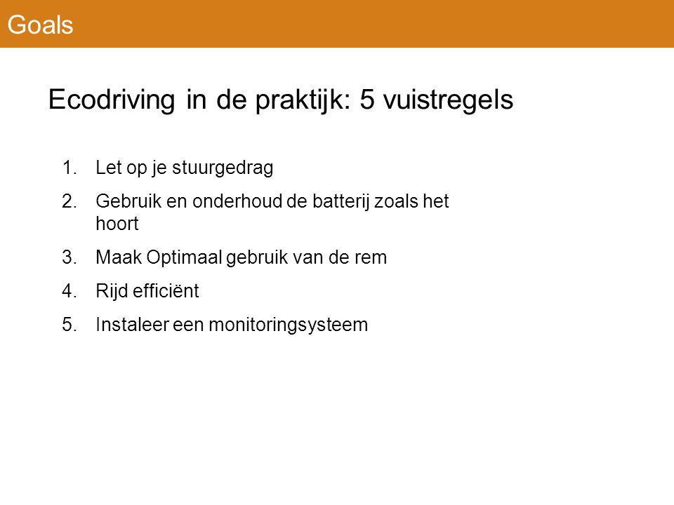 Ecodriving in de praktijk: 5 vuistregels 1.Let op je stuurgedrag 2.Gebruik en onderhoud de batterij zoals het hoort 3.Maak Optimaal gebruik van de rem 4.Rijd efficiënt 5.Instaleer een monitoringsysteem Goals
