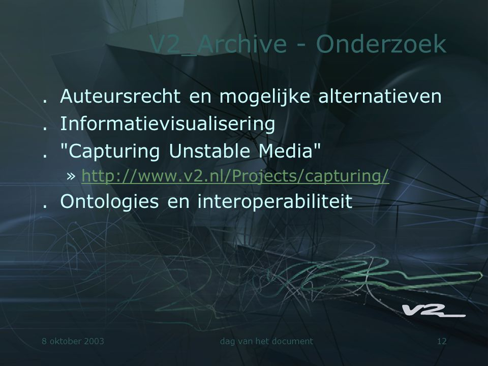 8 oktober 2003dag van het document12 V2_Archive - Onderzoek.Auteursrecht en mogelijke alternatieven.Informatievisualisering. Capturing Unstable Media »http://www.v2.nl/Projects/capturing/http://www.v2.nl/Projects/capturing/.Ontologies en interoperabiliteit