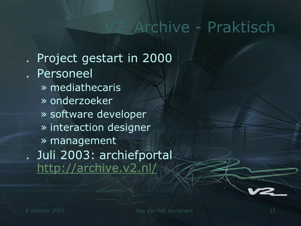 8 oktober 2003dag van het document13 V2_Archive - Praktisch.Project gestart in 2000.Personeel »mediathecaris »onderzoeker »software developer »interaction designer »management.Juli 2003: archiefportal http://archive.v2.nl/ http://archive.v2.nl/