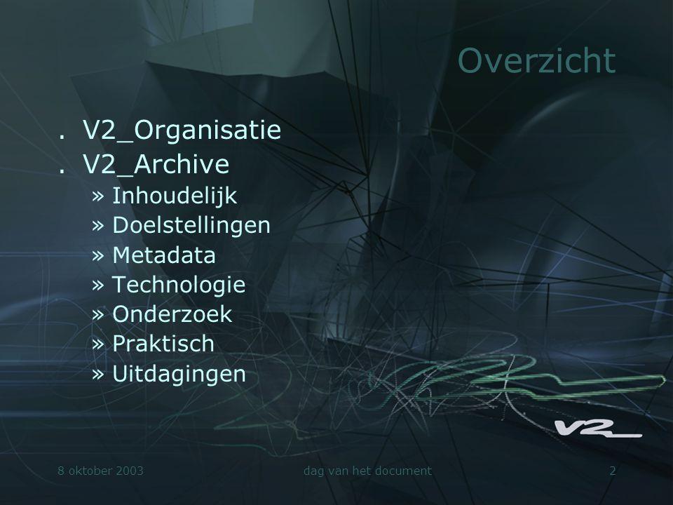 8 oktober 2003dag van het document13 V2_Archive - Praktisch.Project gestart in 2000.Personeel »mediathecaris »onderzoeker »software developer »interaction designer »management.Juli 2003: archiefportal http://archive.v2.nl/ http://archive.v2.nl/