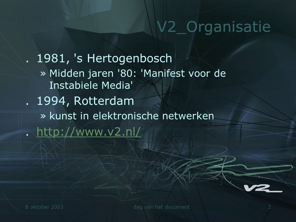 8 oktober 2003dag van het document3 V2_Organisatie.1981, 's Hertogenbosch »Midden jaren '80: 'Manifest voor de Instabiele Media'.1994, Rotterdam »kuns