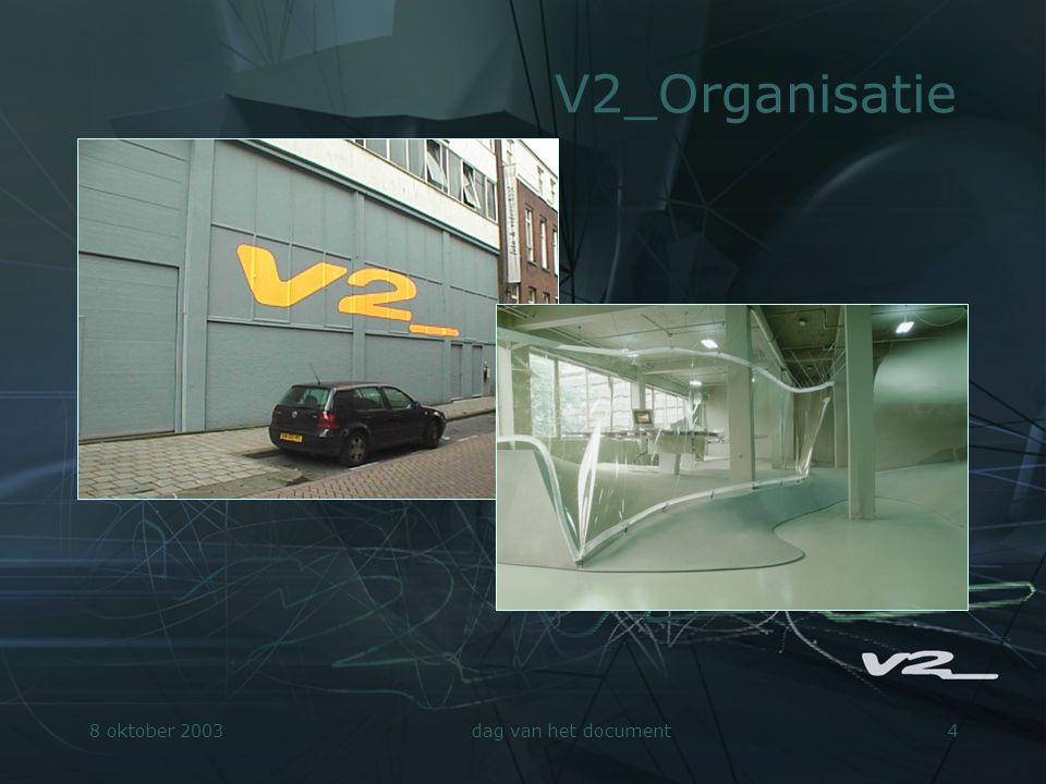 8 oktober 2003dag van het document5 V2_Organisatie.Non-profit.Publieksactiviteiten en R&D »V2_Events / Dutch Electronic Art Festival (DEAF) »V2_Lab »V2_Store »V2_Publishing.Internationaal netwerk »Zie o.a.