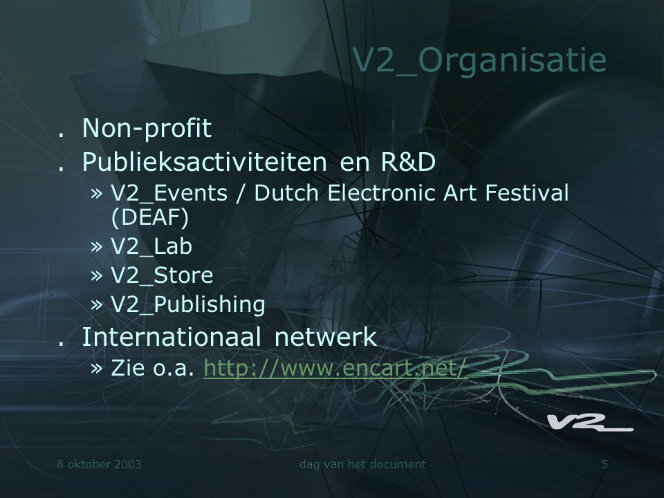 8 oktober 2003dag van het document5 V2_Organisatie.Non-profit.Publieksactiviteiten en R&D »V2_Events / Dutch Electronic Art Festival (DEAF) »V2_Lab »V2_Store »V2_Publishing.Internationaal netwerk »Zie o.a.