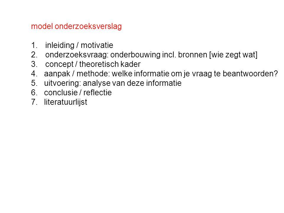 model onderzoeksverslag 1.inleiding / motivatie 2.onderzoeksvraag: onderbouwing incl. bronnen [wie zegt wat] 3.concept / theoretisch kader 4. aanpak /