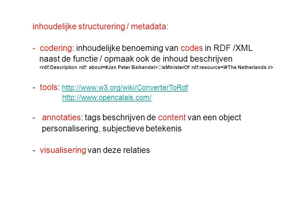 inhoudelijke structurering / metadata: - codering: inhoudelijke benoeming van codes in RDF /XML naast de functie / opmaak ook de inhoud beschrijven isMinisterOf rdf:resource=î#The Netherlands ì/> - tools: http://www.w3.org/wiki/ConverterToRdf http://www.w3.org/wiki/ConverterToRdf http://www.opencalais.com/ - annotaties: tags beschrijven de content van een object personalisering, subjectieve betekenis - visualisering van deze relaties