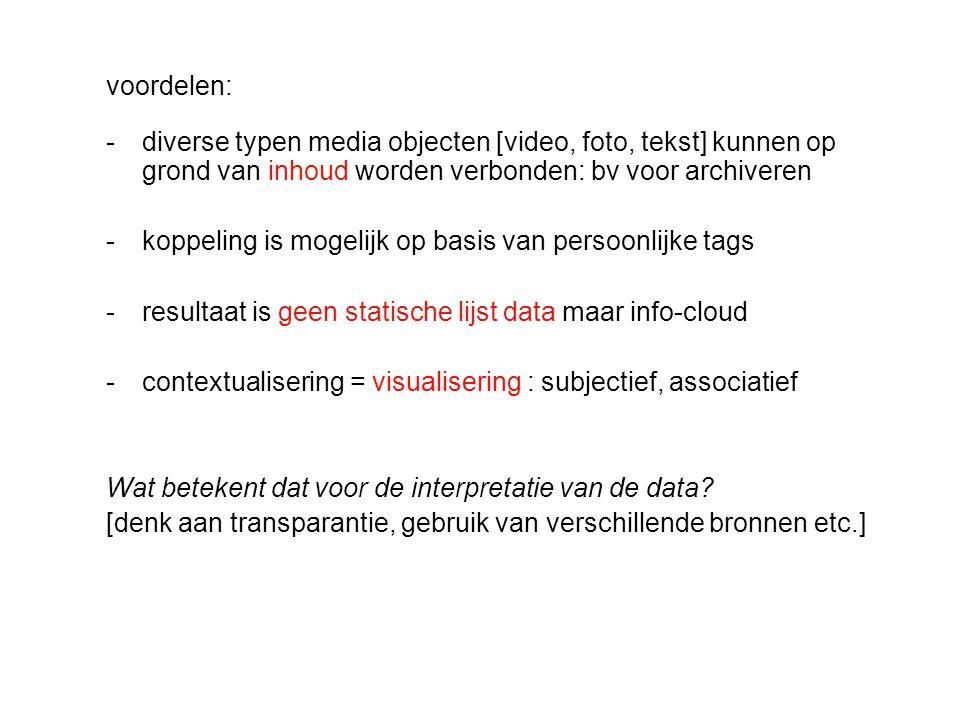 voordelen: -diverse typen media objecten [video, foto, tekst] kunnen op grond van inhoud worden verbonden: bv voor archiveren -koppeling is mogelijk op basis van persoonlijke tags -resultaat is geen statische lijst data maar info-cloud -contextualisering = visualisering : subjectief, associatief Wat betekent dat voor de interpretatie van de data.