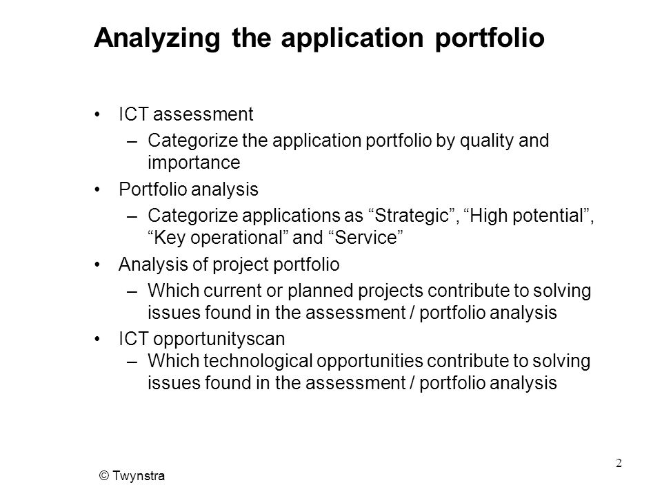 © Twynstra 3 ICT Assessment Key questions •Key questions –Which information systems (applications) are in place or planned –What is their strategic importance –What is their operational importance –What is the end-user quality –What is the quality in terms of maintenance –What are the exploitation costs