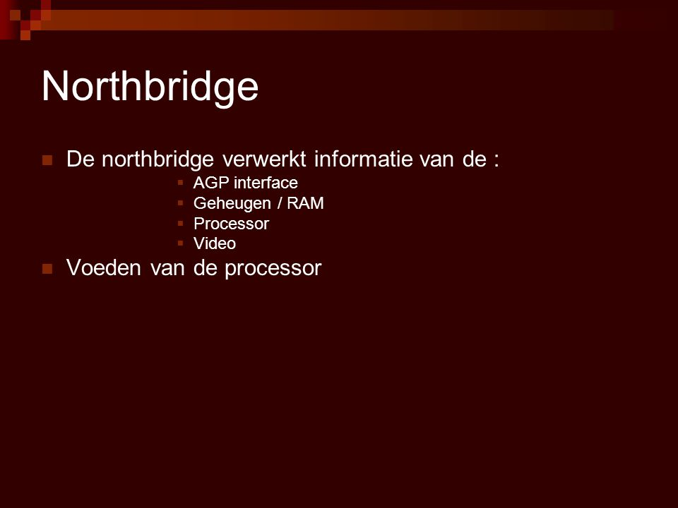 Northbridge  De northbridge verwerkt informatie van de :  AGP interface  Geheugen / RAM  Processor  Video  Voeden van de processor